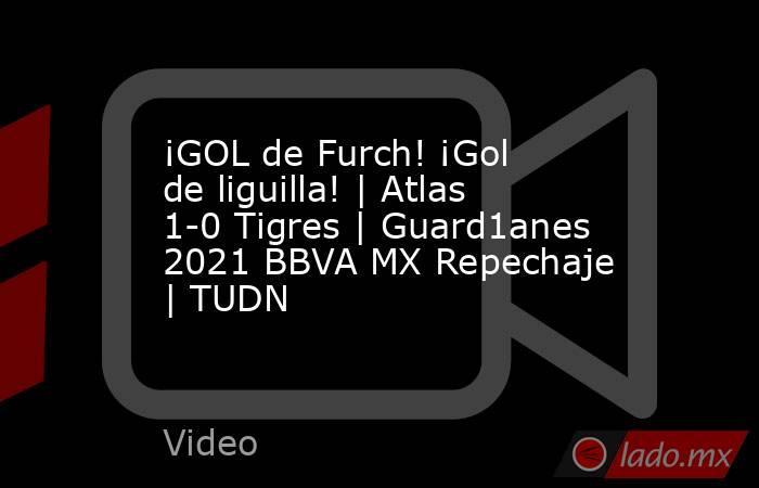 ¡GOL de Furch! ¡Gol de liguilla! | Atlas 1-0 Tigres | Guard1anes 2021 BBVA MX Repechaje | TUDN. Noticias en tiempo real