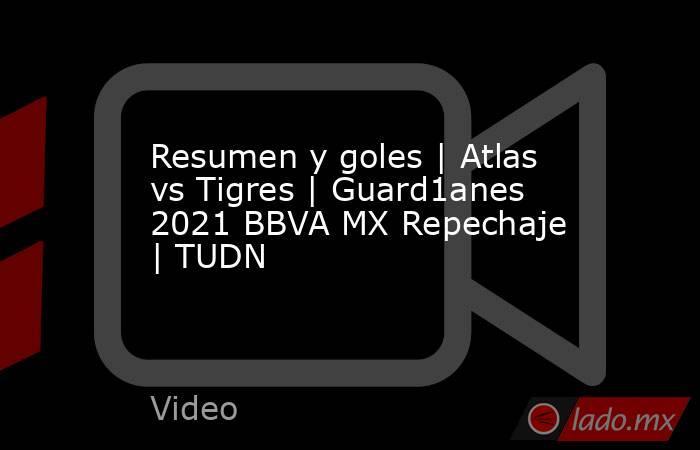 Resumen y goles | Atlas vs Tigres | Guard1anes 2021 BBVA MX Repechaje | TUDN. Noticias en tiempo real