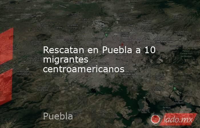Rescatan en Puebla a 10 migrantes centroamericanos. Noticias en tiempo real