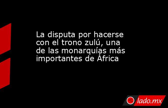 La disputa por hacerse con el trono zulú, una de las monarquías más importantes de África. Noticias en tiempo real