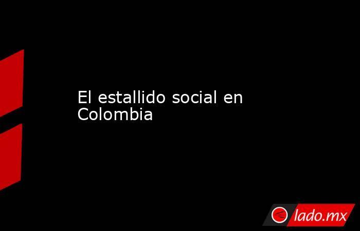 El estallido social en Colombia. Noticias en tiempo real