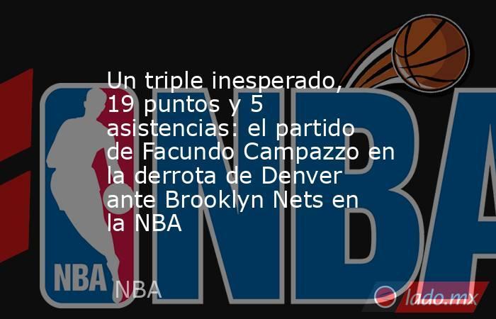 Un triple inesperado, 19 puntos y 5 asistencias: el partido de Facundo Campazzo en la derrota de Denver ante Brooklyn Nets en la NBA . Noticias en tiempo real