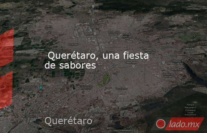 Querétaro, una fiesta de sabores. Noticias en tiempo real