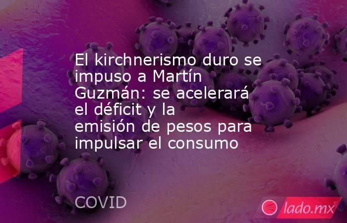 El kirchnerismo duro se impuso a Martín Guzmán: se acelerará el déficit y la emisión de pesos para impulsar el consumo. Noticias en tiempo real
