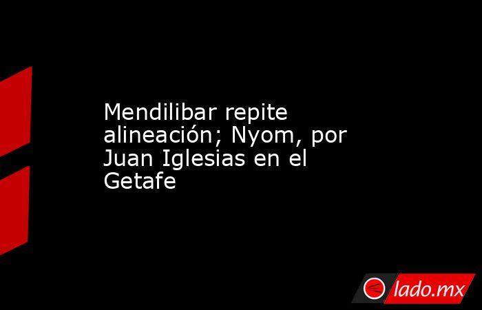 Mendilibar repite alineación; Nyom, por Juan Iglesias en el Getafe. Noticias en tiempo real