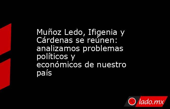 Muñoz Ledo, Ifigenia y Cárdenas se reúnen: analizamos problemas políticos y económicos de nuestro país. Noticias en tiempo real
