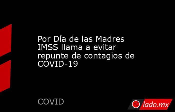Por Día de las Madres IMSS llama a evitar repunte de contagios de COVID-19. Noticias en tiempo real