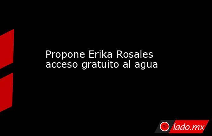 Propone Erika Rosales acceso gratuito al agua. Noticias en tiempo real