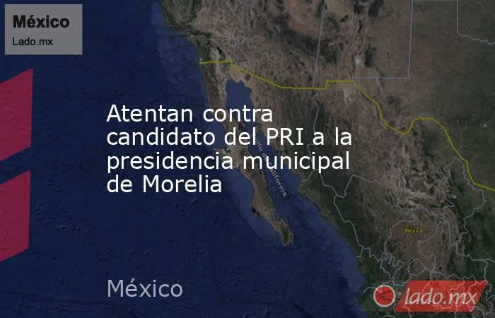 Atentan contra candidato del PRI a la presidencia municipal de Morelia. Noticias en tiempo real