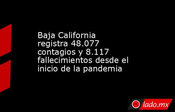 Baja California registra 48.077 contagios y 8.117 fallecimientos desde el inicio de la pandemia. Noticias en tiempo real