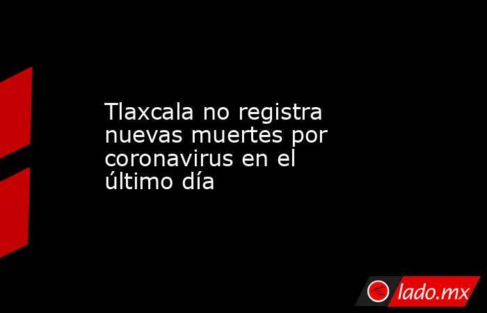 Tlaxcala no registra nuevas muertes por coronavirus en el último día. Noticias en tiempo real