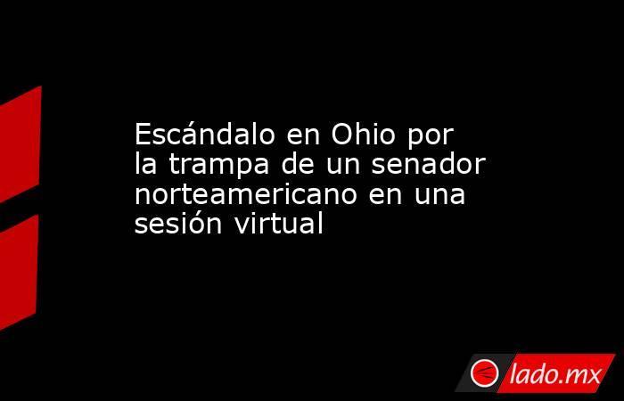 Escándalo en Ohio por la trampa de un senador norteamericano en una sesión virtual. Noticias en tiempo real