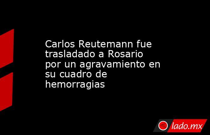 Carlos Reutemann fue trasladado a Rosario por un agravamiento en su cuadro de hemorragias. Noticias en tiempo real
