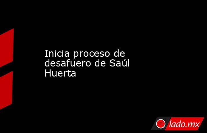 Inicia proceso de desafuero de Saúl Huerta. Noticias en tiempo real