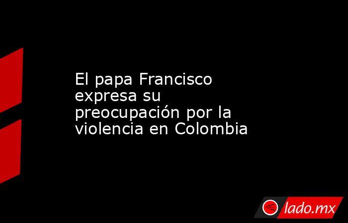 El papa Francisco expresa su preocupación por la violencia en Colombia. Noticias en tiempo real