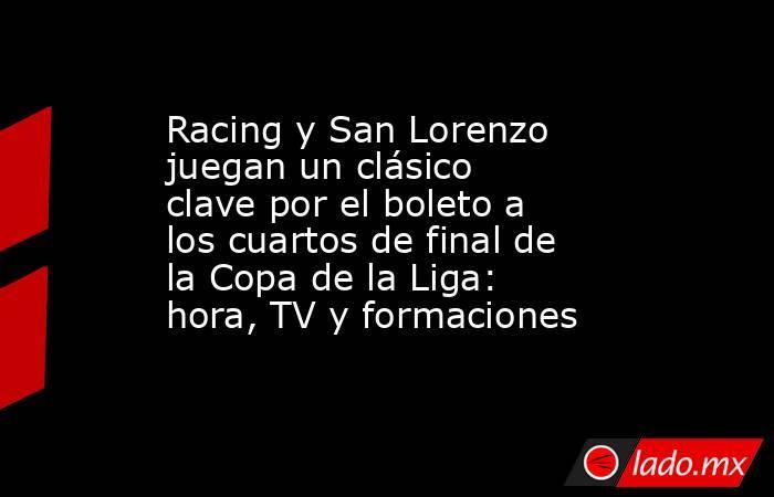 Racing y San Lorenzo juegan un clásico clave por el boleto a los cuartos de final de la Copa de la Liga: hora, TV y formaciones. Noticias en tiempo real