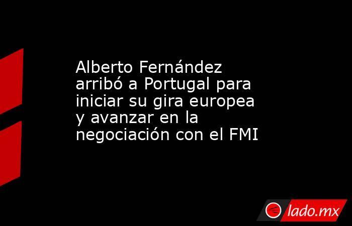 Alberto Fernández arribó a Portugal para iniciar su gira europea y avanzar en la negociación con el FMI. Noticias en tiempo real