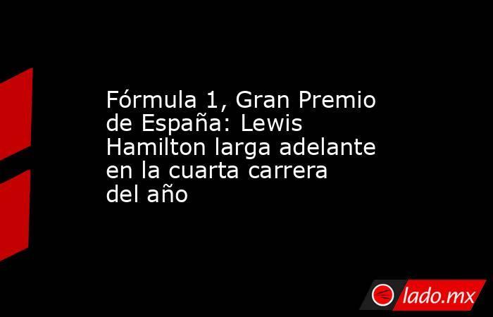 Fórmula 1, Gran Premio de España: Lewis Hamilton larga adelante en la cuarta carrera del año. Noticias en tiempo real