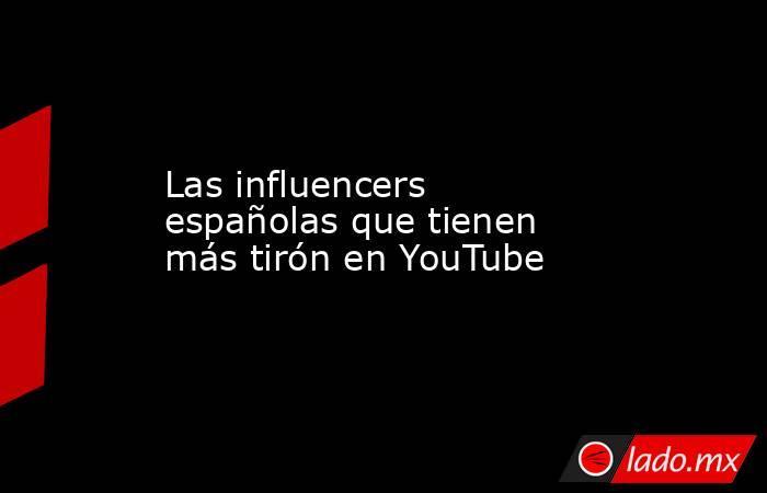 Las influencers españolas que tienen más tirón en YouTube. Noticias en tiempo real