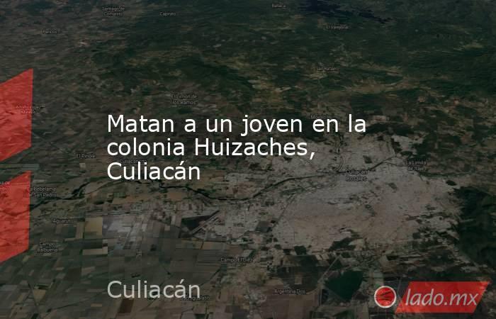 Matan a un joven en la colonia Huizaches, Culiacán. Noticias en tiempo real