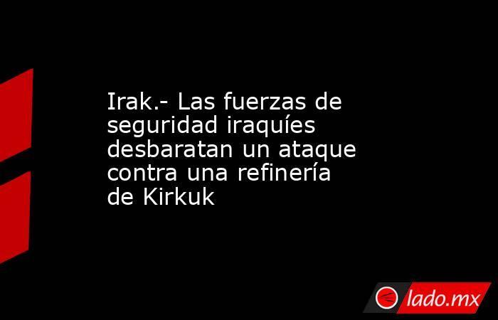 Irak.- Las fuerzas de seguridad iraquíes desbaratan un ataque contra una refinería de Kirkuk. Noticias en tiempo real