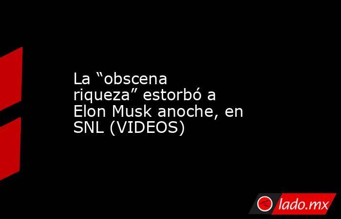 """La """"obscena riqueza"""" estorbó a Elon Musk anoche, en SNL (VIDEOS). Noticias en tiempo real"""