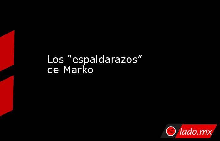"""Los """"espaldarazos"""" de Marko. Noticias en tiempo real"""