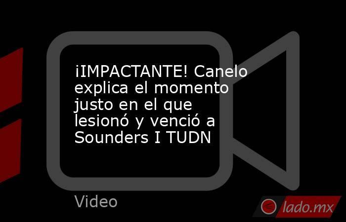 ¡IMPACTANTE! Canelo explica el momento justo en el que lesionó y venció a Sounders I TUDN. Noticias en tiempo real