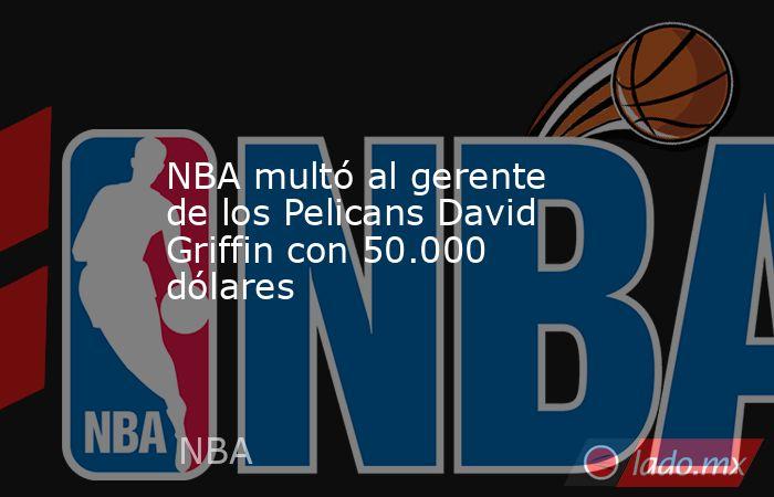 NBA multó al gerente de los Pelicans David Griffin con 50.000 dólares. Noticias en tiempo real