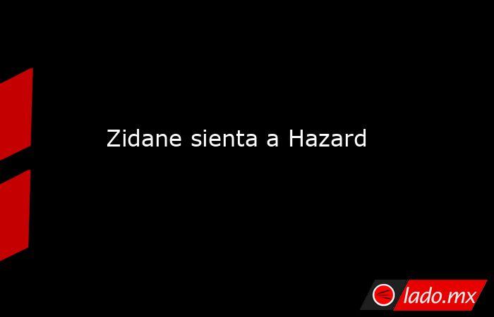 Zidane sienta a Hazard. Noticias en tiempo real