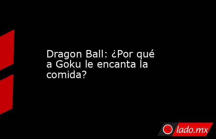 Dragon Ball: ¿Por qué a Goku le encanta la comida?. Noticias en tiempo real