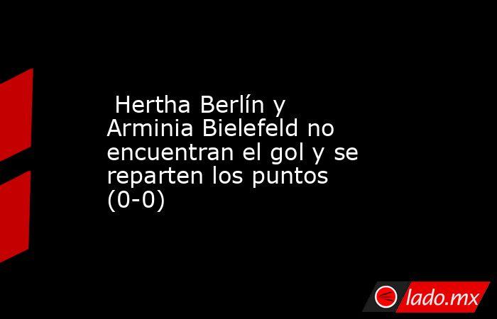 Hertha Berlín y Arminia Bielefeld no encuentran el gol y se reparten los puntos (0-0). Noticias en tiempo real