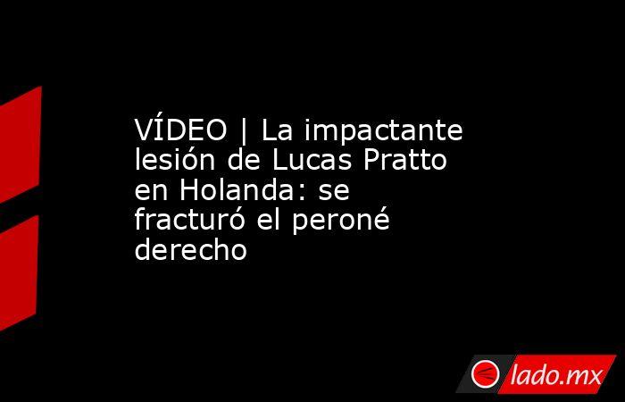 VÍDEO | La impactante lesión de Lucas Pratto en Holanda: se fracturó el peroné derecho. Noticias en tiempo real