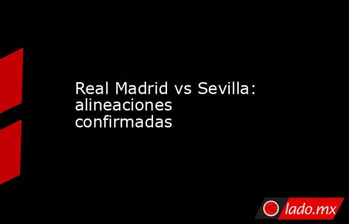 Real Madrid vs Sevilla: alineaciones confirmadas. Noticias en tiempo real
