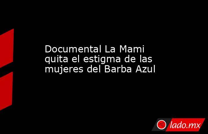 Documental La Mami quita el estigma de las mujeres del Barba Azul. Noticias en tiempo real