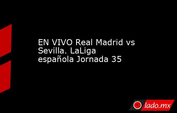 EN VIVO Real Madrid vs Sevilla. LaLiga española Jornada 35. Noticias en tiempo real