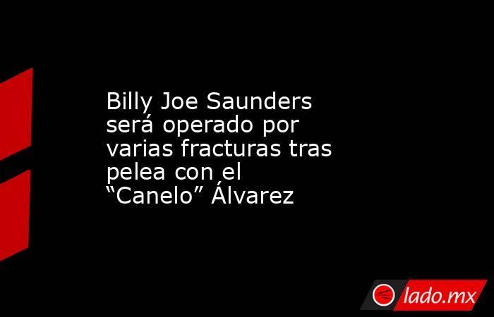 """Billy Joe Saunders será operado por varias fracturas tras pelea con el """"Canelo"""" Álvarez. Noticias en tiempo real"""