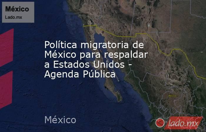 Política migratoria de México para respaldar a Estados Unidos - Agenda Pública. Noticias en tiempo real