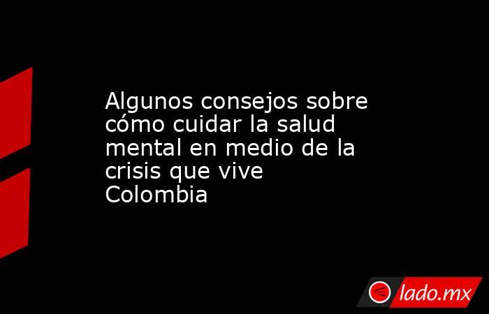 Algunos consejos sobre cómo cuidar la salud mental en medio de la crisis que vive Colombia. Noticias en tiempo real