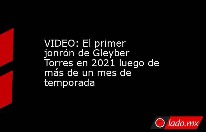 VIDEO: El primer jonrón de Gleyber Torres en 2021 luego de más de un mes de temporada. Noticias en tiempo real