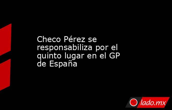 Checo Pérez se responsabiliza por el quinto lugar en el GP de España. Noticias en tiempo real