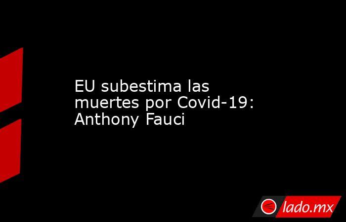 EU subestima las muertes por Covid-19: Anthony Fauci. Noticias en tiempo real