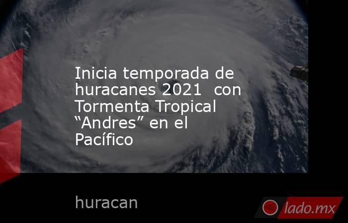 """Inicia temporada de huracanes 2021 con Tormenta Tropical """"Andres"""" en el Pacífico. Noticias en tiempo real"""
