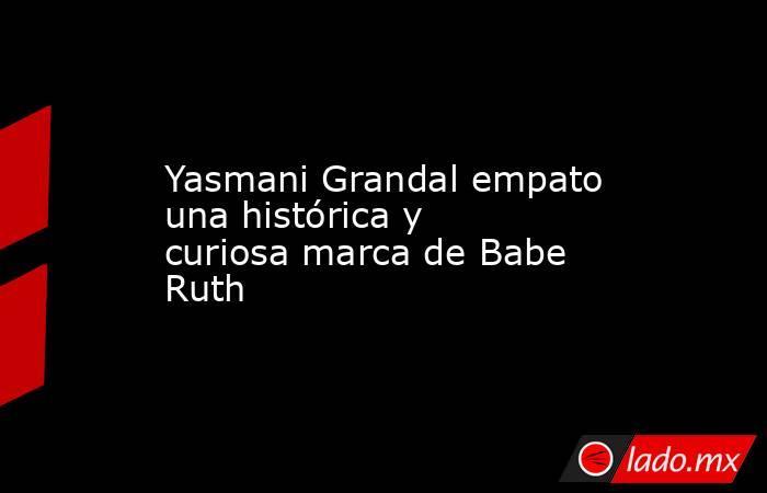 Yasmani Grandal empato una histórica y curiosa marca de Babe Ruth. Noticias en tiempo real