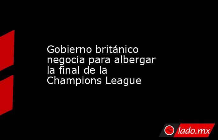 Gobierno británico negocia para albergar la final de la Champions League. Noticias en tiempo real