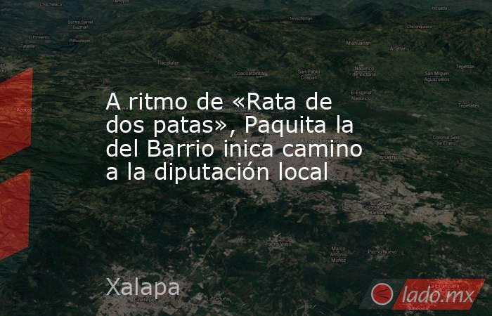 A ritmo de «Rata de dos patas», Paquita la del Barrio inica camino a la diputación local. Noticias en tiempo real