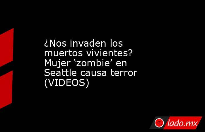 ¿Nos invaden los muertos vivientes? Mujer 'zombie' en Seattle causa terror (VIDEOS). Noticias en tiempo real