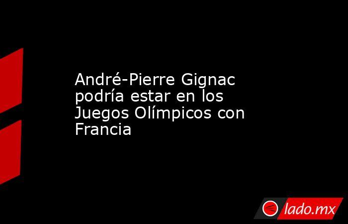 André-Pierre Gignac podría estar en los Juegos Olímpicos con Francia. Noticias en tiempo real