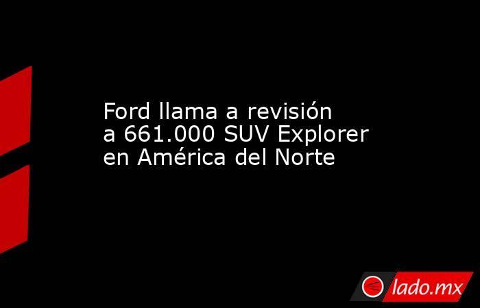 Ford llama a revisión a 661.000 SUV Explorer en América del Norte. Noticias en tiempo real