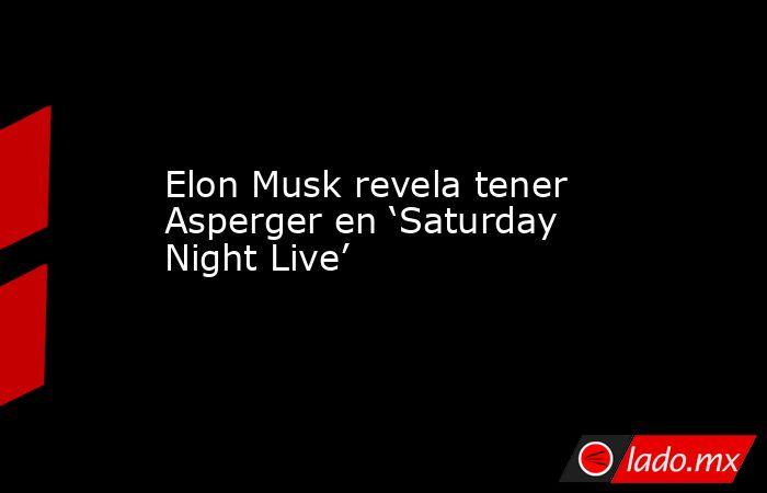 Elon Musk revela tener Asperger en 'Saturday Night Live'. Noticias en tiempo real